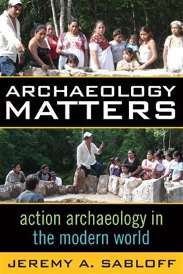 Archaeology Matters: Action Archaeology in the Modern World, by Sabloff 9781598740899