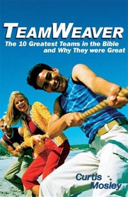 TeamWeaver: The 10 Greatest Teams in the Bible and Why They Were Great, by Mosley 9781598860689