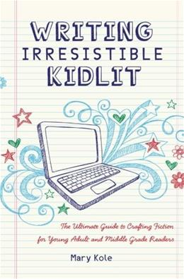 Writing Irresistible Kidlit: The Ultimate Guide to Crafting Fiction for Young Adult and Middle Grade Readers 9781599635767