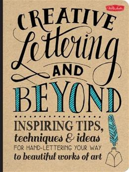 Creative Lettering and Beyond: Inspiring tips, techniques, and ideas for hand lettering your way to beautiful works of art (Creative...and Beyond) 9781600583971