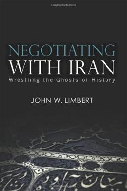 Negotiating With Iran: Wrestling the Ghosts of History, by Limbert 9781601270436