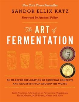 Art of Fermentation: An In-Depth Exploration of Essential Concepts and Processes from Around the World, by Katz 9781603582865