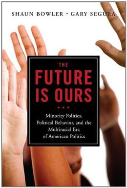Future is Ours: Minority Politics, Political Behavior, and the Multiracial Era of American Politics, by Segura 9781604267273