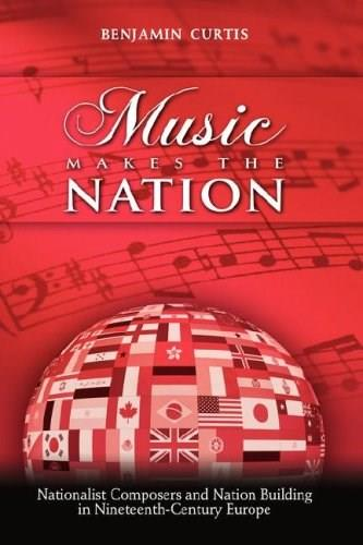 Music Makes the Nation: Nationalist Composers and Nation Building in 19th Century Europe, by Curtis 9781604975222