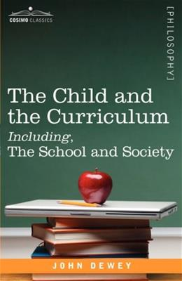 The Child and the Curriculum Including, The School and Society (Cosimo Classics. Philosophy) 9781605201054