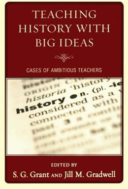 Teaching History with Big Ideas: Cases of Ambitious Teachers, by Grant 9781607097662