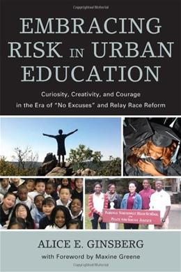Embracing Risk in Urban Education: Curiosity, Creativity, and Courage in the Era of No Excuses and Relay Race Reform, by Ginsberg 9781607099499