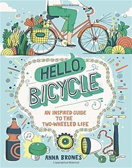 Hello, Bicycle: An Inspired Guide to the Two-Wheeled Life 9781607748830