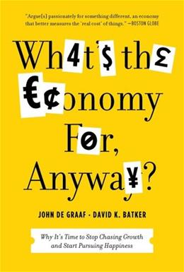 Whats the Economy For, Anyway?: Why Its Time to Stop Chasing Growth and Start Pursuing Happiness 1 9781608195152