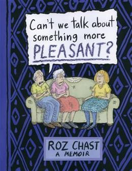 Cant We Talk about Something More Pleasant?: A Memoir, by Chast 9781608198061
