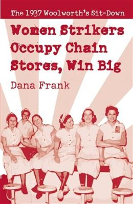 Women Strikers Occupy Chain Stores, Win Big: The 1937 Woolworths Sit-Down, by Frank 9781608462452