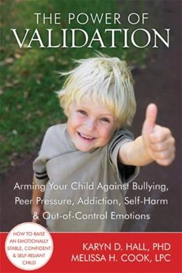 The Power of Validation: Arming Your Child Against Bullying, Peer Pressure, Addiction, Self-Harm, and Out-of-Control Emotions Original 9781608820337