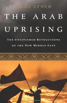 Arab Uprising: The Unfinished Revolutions of the New Middle East, by Lynch 9781610390842