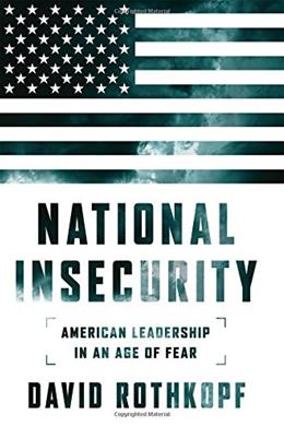 National Insecurity: American Leadership in an Age of Fear 9781610393409