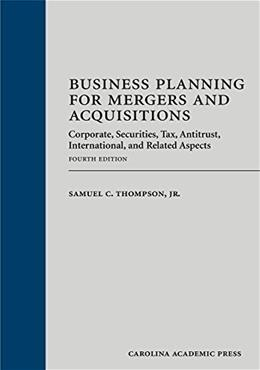 Business Planning for Mergers and Acquisitions: Corporate, Securities, Tax, Antitrust, International, and Related Aspects, by Thompson, 4th Edition 9781611631692