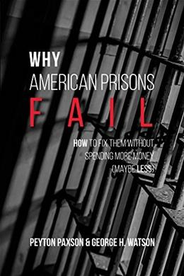 Why American Prisons Fail: How to Fix Them without Spending More Money (Maybe Less) 1 9781611635188