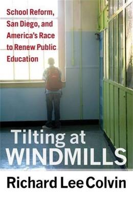 Tilting at Windmills: School Reform, San Diego, and Americas Race to Renew Public Education 9781612505640