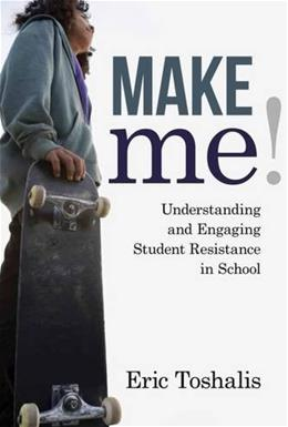 Make Me!: Understanding and Engaging Student Resistance in School, by Toshalis 9781612507613