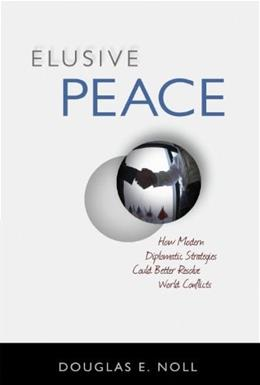 Elusive Peace: How Modern Diplomatic Strategies Could Better Resolve World Conflicts 9781616144173