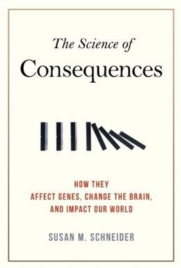 Science of Consequences: How They Affect Genes, Change the Brain, and Impact Our World, by Schneider 9781616146627