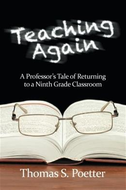 Teaching Again: A Professors Tale of Returning to a Ninth Grade Classroom 9781617358715