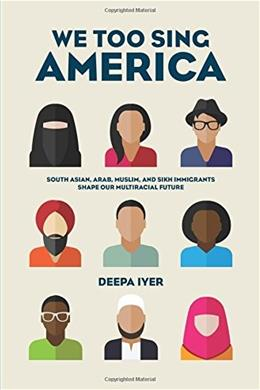 We Too Sing America: South Asian, Arab, Muslim, and Sikh Immigrants Shape Our Multiracial Future 9781620970140