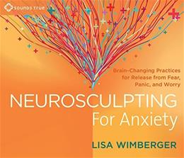 Neurosculpting for Anxiety: Brain-Changing Practices for  Release from Fear, Panic, and Worry Unabridged 9781622035991