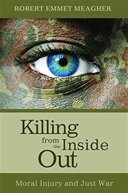 Killing from the Inside Out: Moral Injury and Just War 9781625646927