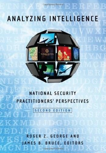 Analyzing Intelligence: National Security Practitioners Perspectives, by George, 2nd Edition 9781626160255
