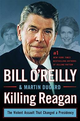 Killing Reagan: The Violent Assault That Changed a Presidency, by OReilly 9781627792417