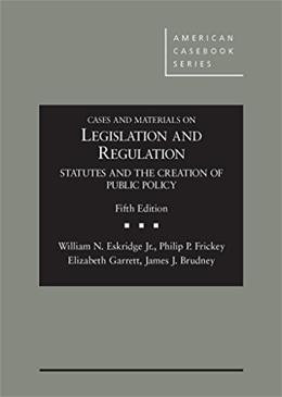 Cases and Materials on Legislation and Regulation: Statutes and the Creation of Public Policy, by Eskridge, 5th Edition 9781628101737