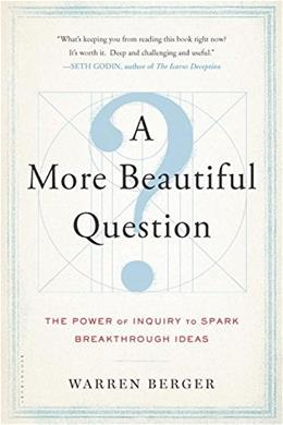 A More Beautiful Question: The Power of Inquiry to Spark Breakthrough Ideas 9781632861054