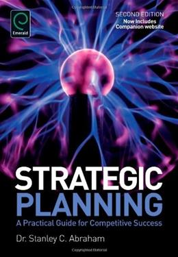 Strategic Planning: A Practical Guide for Competitive Success, by Abraham, 2nd Edition 9781780525204