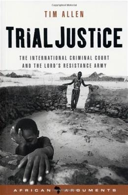 Trial Justice: The International Criminal Court and the Lords Resistance Army, by Allen 9781842777374