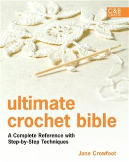 Ultimate Crochet Bible: A Complete Reference with Step-by-Step Techniques (C&B Crafts Bible Series) 9781843405634