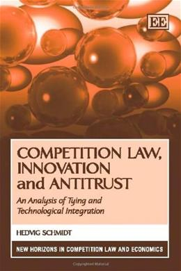 Competition Law, Innovation and Antitrust: An Analysis of Tying and Technological Integration, by Schmidt 9781848446328