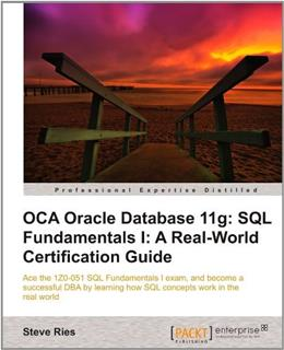 OCA Oracle Database 11g: SQL Fundamentals 1: A Real World Certification Guide 1ZO-051, by Ries 9781849683647