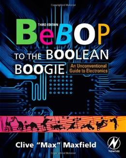 Bebop to the Boolean Boogie, Third Edition: An Unconventional Guide to Electronics, by Maxfield, 3rd Edition 9781856175074