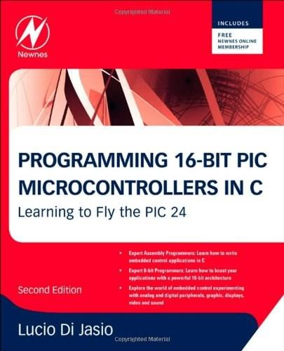 Programming 16-bit Pic Microcontrollers in C: Learning to Fly the PIC 24, by Di Jasio, 2nd Edition 9781856178709