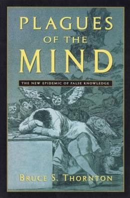 Plagues of the Mind: The New Epidemic of False Knowledge 9781882926893