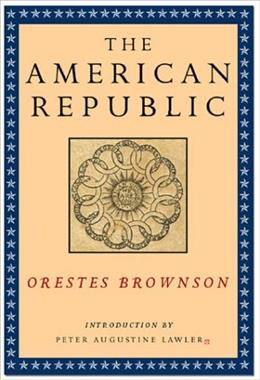 The American Republic: Its Constitution, Tendencies, and Destiny (Orestes A. Brownson: Works in Political Philosophy) 9781882926923