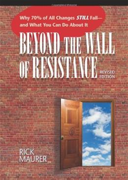 Beyond the Wall of Resistance: Why 70% of All Changes Still Fail and What You Can Do About It, by Maurer, 2nd Edition 9781885167729