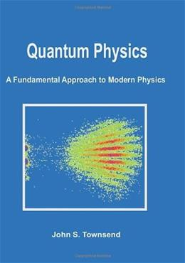 Quantum Physics: A Fundamental Approach to Modern Physics, by Townsend 9781891389627