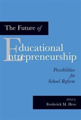 Future of Educational Entrepreneurship: Possibilities for School Reform, by Hess 9781891792984