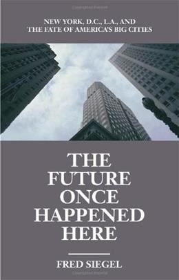 The Future Once Happened Here: New York, D.C., L.A., and the Fate of Americas Big Cities 9781893554108