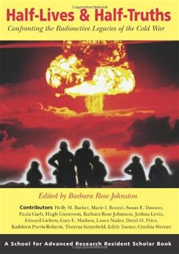 Half Lives and Half Truths: Confronting the Radioactive Legacies of the Cold War, by Johnston 9781930618824