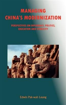 Managing Chinas Modernization: Perspectives on Diplomacy, Politics, Education and Ethnicity, by Leung 9781931907743