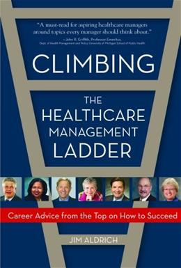 Climbing the Healthcare Management Ladder: Career Advice from the Top on What it Takes to Succeed, by Aldrich 9781932529975
