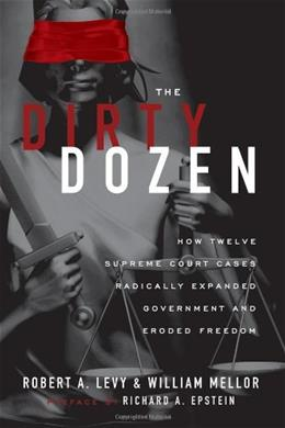 The Dirty Dozen: How Twelve Supreme Court Cases Radically Expanded Government and Eroded Freedom, With a New Preface 9781935308270