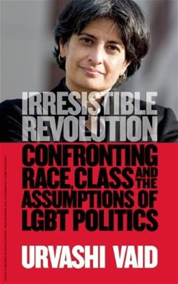 Irresistible Revolution: Confronting Race, Class and the Assumptions of LGBT Politics, by Vaid 9781936833290